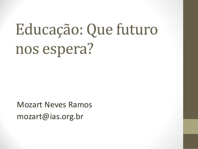 Educação: Que futuro nos espera?  Mozart Neves Ramos mozart@ias.org.br
