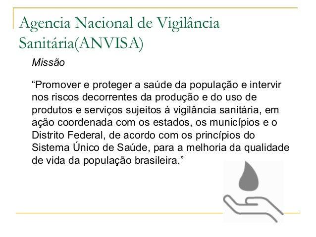 """Agencia Nacional de Vigilância Sanitária(ANVISA) Missão """"Promover e proteger a saúde da população e intervir nos riscos de..."""