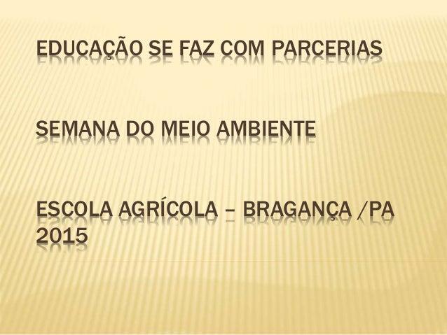 EDUCAÇÃO SE FAZ COM PARCERIAS SEMANA DO MEIO AMBIENTE ESCOLA AGRÍCOLA – BRAGANÇA /PA 2015