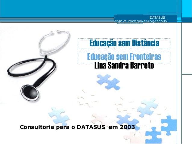 DATASUS Tecnologia da Informação a Serviço do SUS Educação sem Distância Educação sem Fronteiras Lina Sandra Barreto Consu...