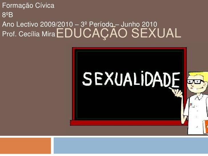 Educação Sexual<br />Formação Cívica<br />8ºB<br />Ano Lectivo 2009/2010 – 3º Período – Junho 2010<br />Prof. Cecília Mira...