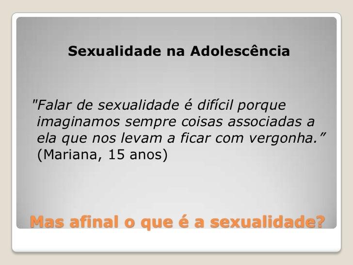 """Sexualidade na Adolescência""""Falar de sexualidade é difícil porque imaginamos sempre coisas associadas a ela que nos levam ..."""