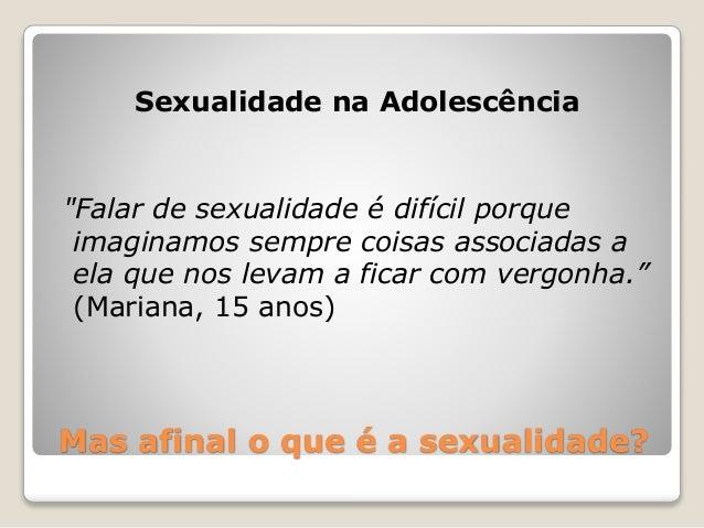 """Mas afinal o que é a sexualidade? Sexualidade na Adolescência """"Falar de sexualidade é difícil porque imaginamos sempre coi..."""