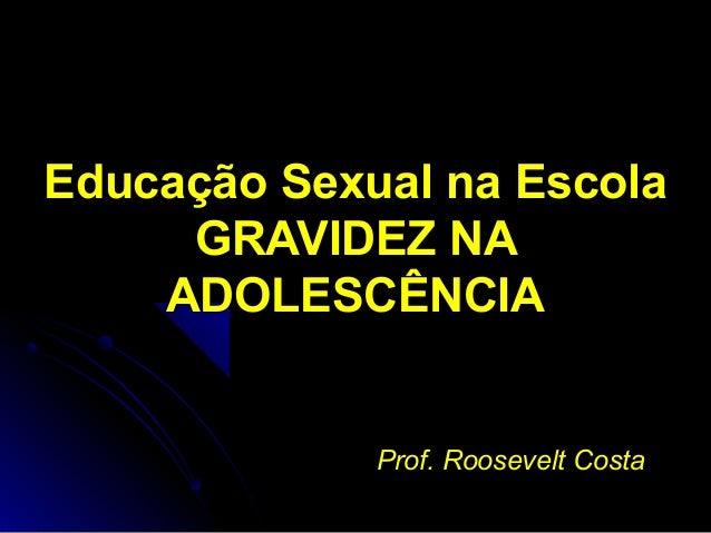 Educação Sexual na Escola GRAVIDEZ NA ADOLESCÊNCIA Prof. Roosevelt CostaProf. Roosevelt Costa