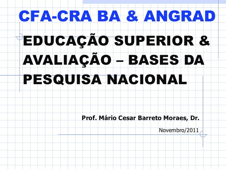 EDUCAÇÃO SUPERIOR & AVALIAÇÃO – BASES DA PESQUISA NACIONAL   Prof. Mário Cesar Barreto Moraes, Dr. Novembro/2011 CFA-CRA B...