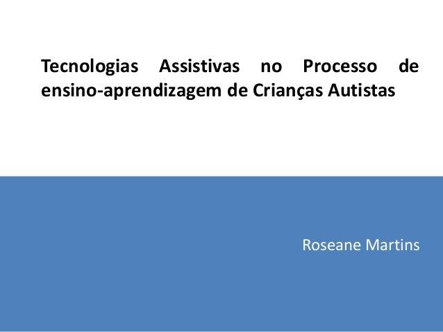 Tecnologias Assistivas no Processo deensino-aprendizagem de Crianças Autistas                           Roseane Martins