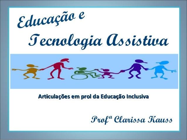 Tecnologia Assistiva Articulações em prol da Educação Inclusiva  Profª Clarissa Kauss