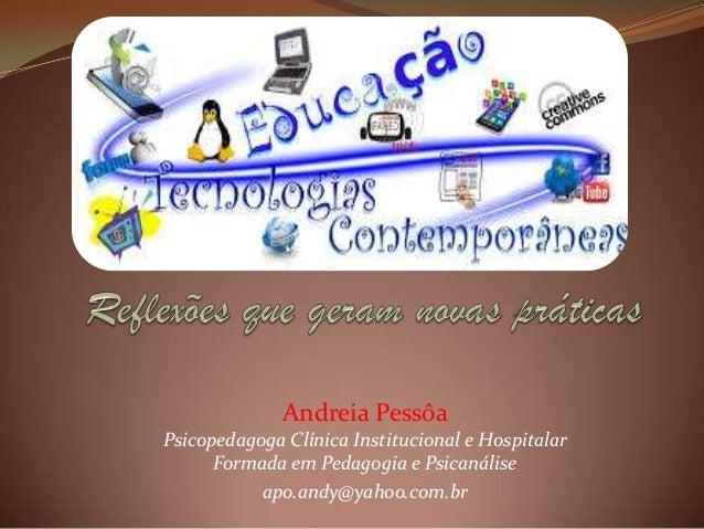 Andreia Pessôa Psicopedagoga Clínica Institucional e Hospitalar Formada em Pedagogia e Psicanálise apo.andy@yahoo.com.br