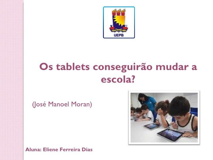 Os tablets conseguirão mudar a                 escola?  (José Manoel Moran)Aluna: Eliene Ferreira Dias