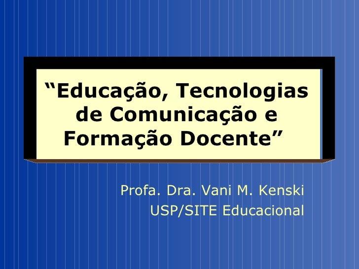 """"""" Educação, Tecnologias de Comunicação e Formação Docente""""   Profa. Dra. Vani M. Kenski USP/SITE Educacional"""