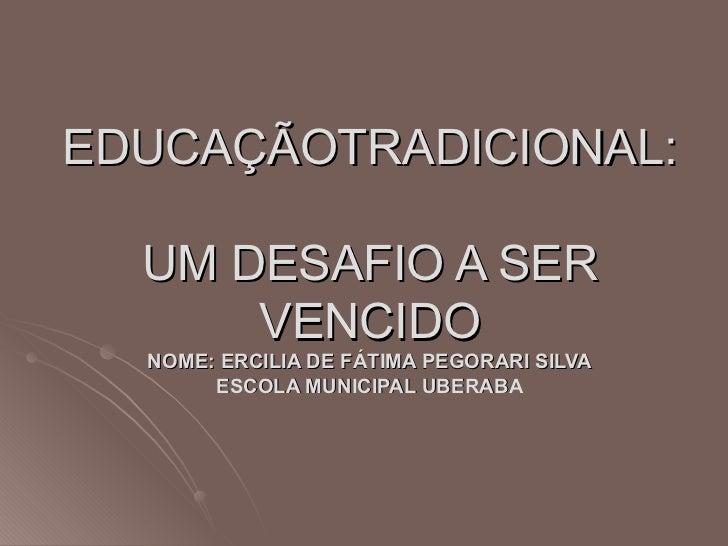 EDUCAÇÃOTRADICIONAL:  UM DESAFIO A SER VENCIDO NOME: ERCILIA DE FÁTIMA PEGORARI SILVA ESCOLA MUNICIPAL UBERABA