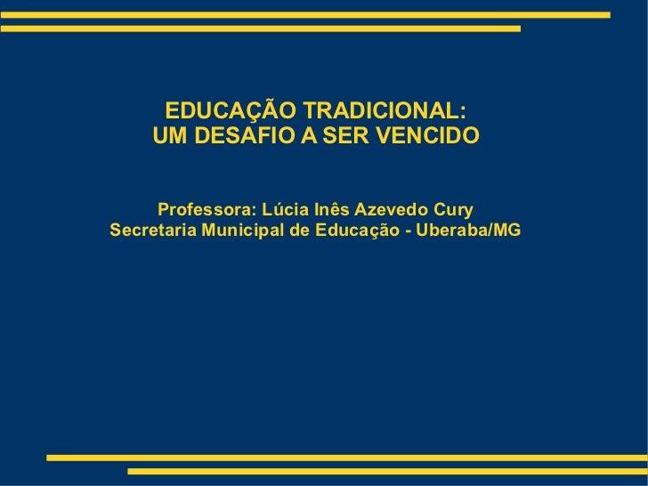 EDUCAÇÃO TRADICIONAL: UM DESAFIO A SER VENCIDO Professora: Lúcia Inês Azevedo Cury Secretaria Municipal de Educação - Uber...
