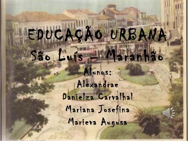 EDUCAÇÃO URBANA São Luís – Maranhão Alunos: Alexandrae Danielza Carvalhal Mariana Josefina Marieva Augusa