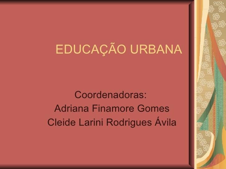 EDUCAÇÃO URBANA Coordenadoras:  Adriana Finamore Gomes Cleide Larini Rodrigues Ávila