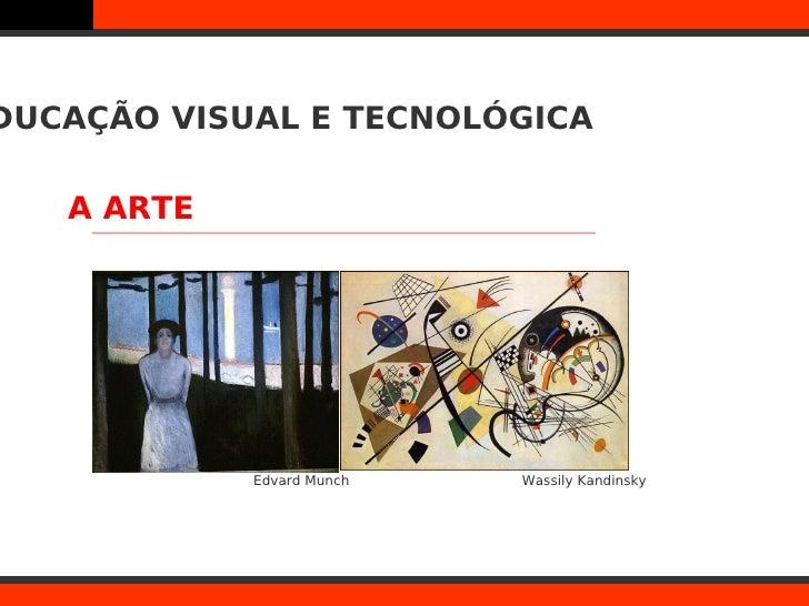DUCAÇÃO VISUAL E TECNOLÓGICA   A ARTE            Edvard Munch   Wassily Kandinsky