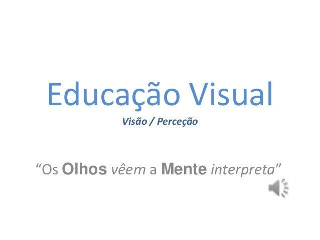 """Educação Visual Visão / Perceção """"Os Olhos vêem a Mente interpreta"""""""