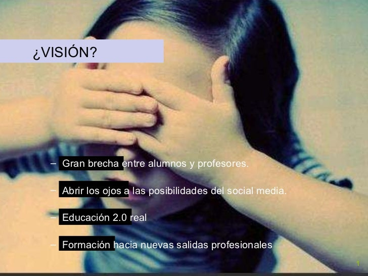 <ul><li>¿VISIÓN? </li></ul><ul><ul><li>Gran brecha entre alumnos y profesores.  </li></ul></ul><ul><ul><li>Abrir los ojos ...
