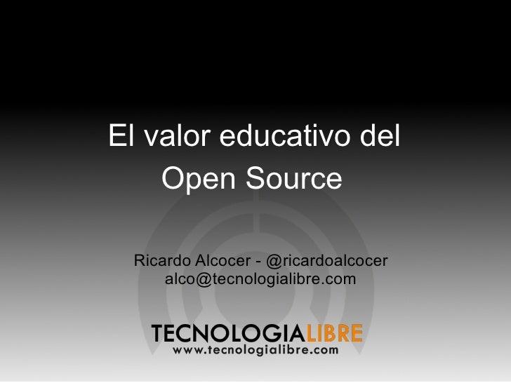 El valor educativo del     Open Source   Ricardo Alcocer - @ricardoalcocer      alco@tecnologialibre.com