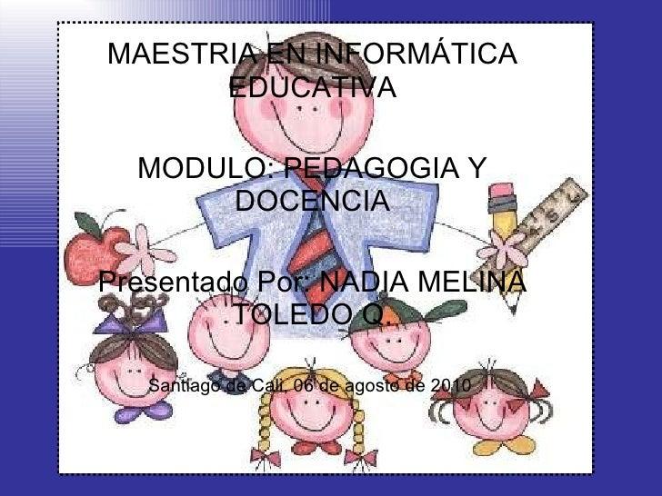 MAESTRIA EN INFORMÁTICA EDUCATIVA MODULO: PEDAGOGIA Y DOCENCIA Presentado Por: NADIA MELINA TOLEDO Q. Santiago de Cali, 06...