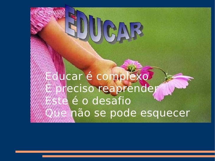 EDUCAR Educar é complexo É preciso reaprender Este é o desafio Que não se pode esquecer