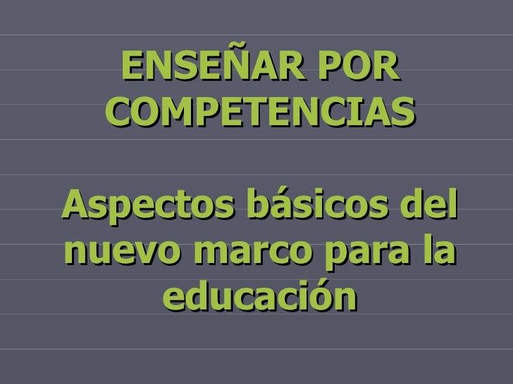ENSEÑAR POR COMPETENCIAS Aspectos básicos del nuevo marco para la educación