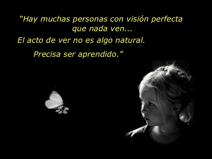 """El acto de ver no es algo natural. Precisa ser aprendido."""" """" Hay muchas personas con visión perfecta  que nada ven..."""
