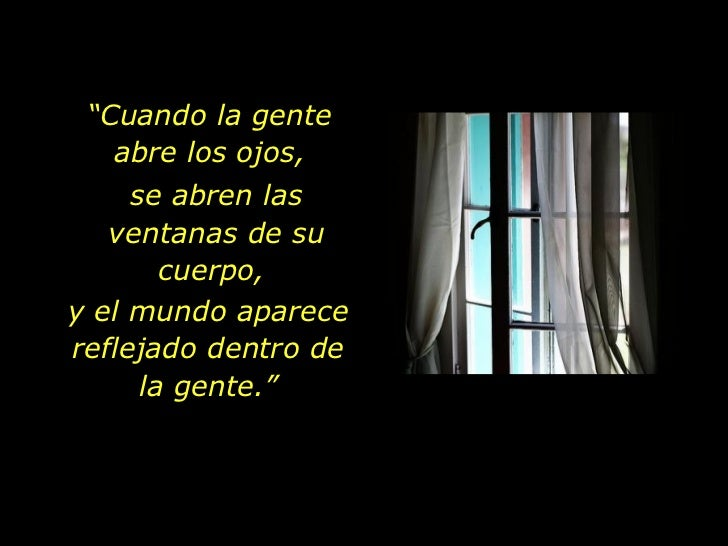 """"""" Cuando la gente  abre los ojos,  se abren las ventanas de su cuerpo,  y el mundo aparece reflejado dentro de la gente."""""""