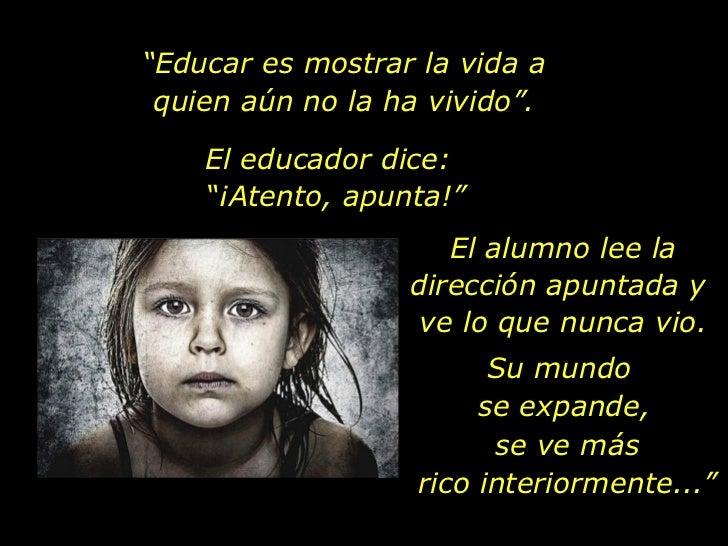 """"""" Educar es mostrar la vida a quien aún no la ha vivido"""". El educador dice: """"¡Atento, apunta!""""  El alumno lee la dirección..."""