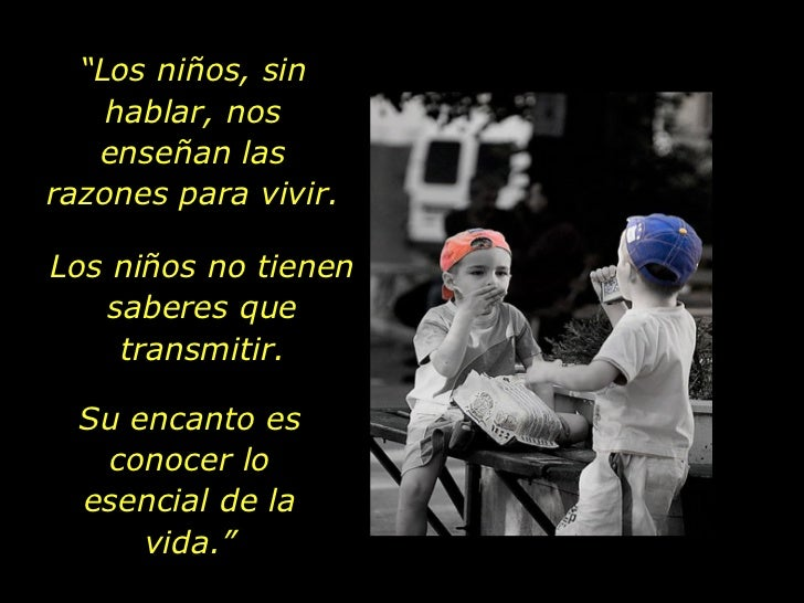 """"""" Los niños, sin hablar, nos enseñan las razones para vivir. Los niños no tienen saberes que transmitir. Su encanto es con..."""