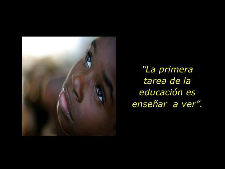 """"""" La primera tarea de la educación es enseñar  a ver""""."""