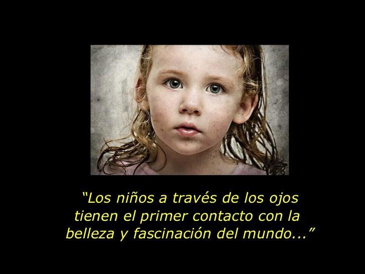 """"""" Los niños a través de los ojos tienen el primer contacto con la  belleza y fascinación del mundo..."""""""