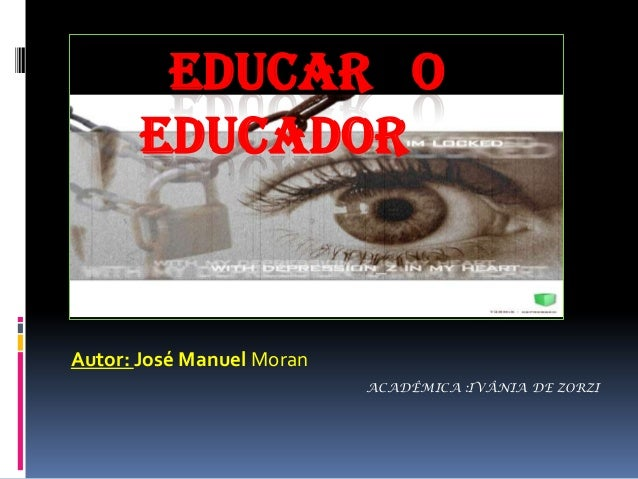 EDUCAR O EDUCADOR  Autor: José Manuel Moran ACADÊMICA :IVÂNIA DE ZORZI