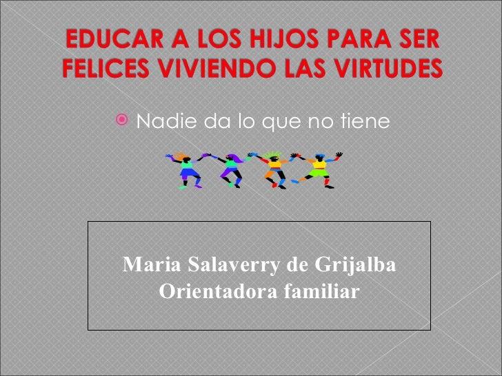 <ul><li>Nadie da lo que no tiene </li></ul>Maria Salaverry de Grijalba Orientadora familiar