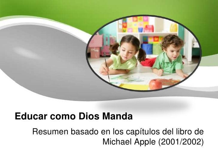 Educar como Dios Manda<br />Resumen basado en los capítulos del libro de Michael Apple (2001/2002)<br />