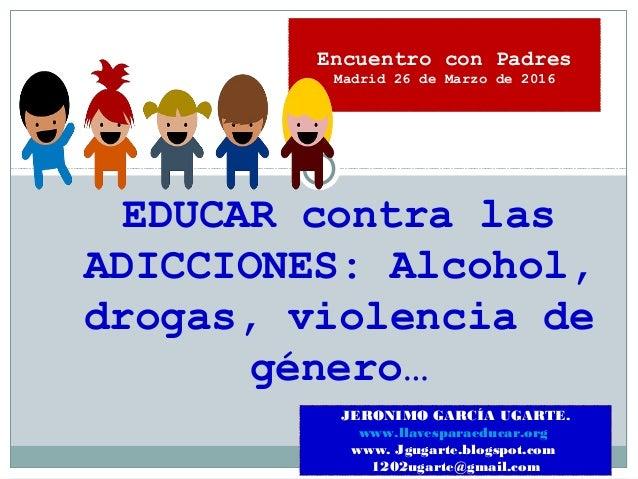 EDUCAR contra las ADICCIONES: Alcohol, drogas, violencia de género… JERONIMO GARCÍA UGARTE. www.llavesparaeducar.org www. ...