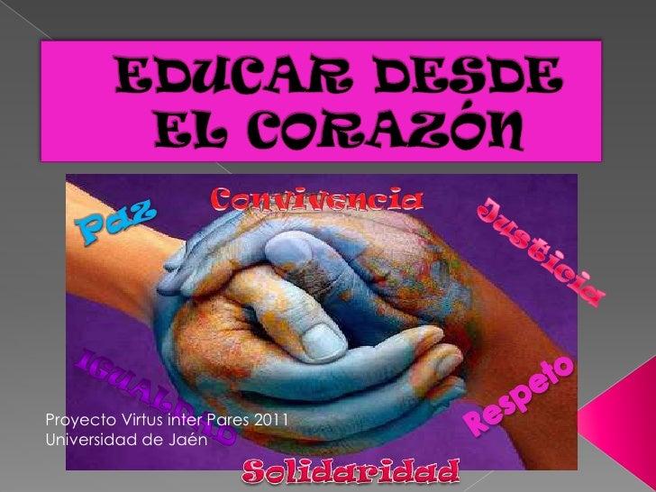 EDUCAR DESDE EL CORAZÓN<br />Convivencia<br />Paz<br />Justicia<br />Respeto<br />Igualdad<br />Proyecto Virtus inter Pare...