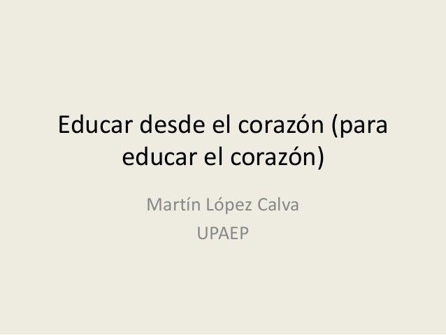 Educar desde el corazón (para educar el corazón) Martín López Calva UPAEP