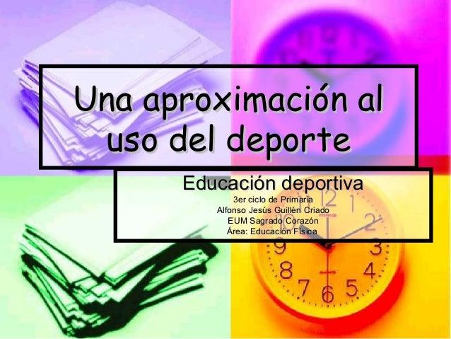Una aproximación alUna aproximación al uso del deporteuso del deporte Educación deportivaEducación deportiva 3er ciclo de ...