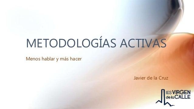 METODOLOGÍAS ACTIVAS Menos hablar y más hacer Javier de la Cruz