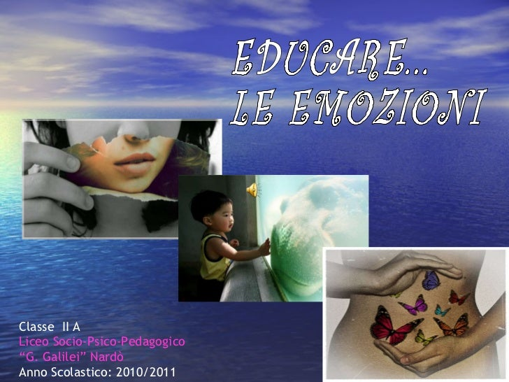 """Classe  II A Liceo Socio-Psico-Pedagogico """"G. Galilei"""" Nardò Anno Scolastico: 2010/2011  EDUCARE...  LE EMOZIONI"""