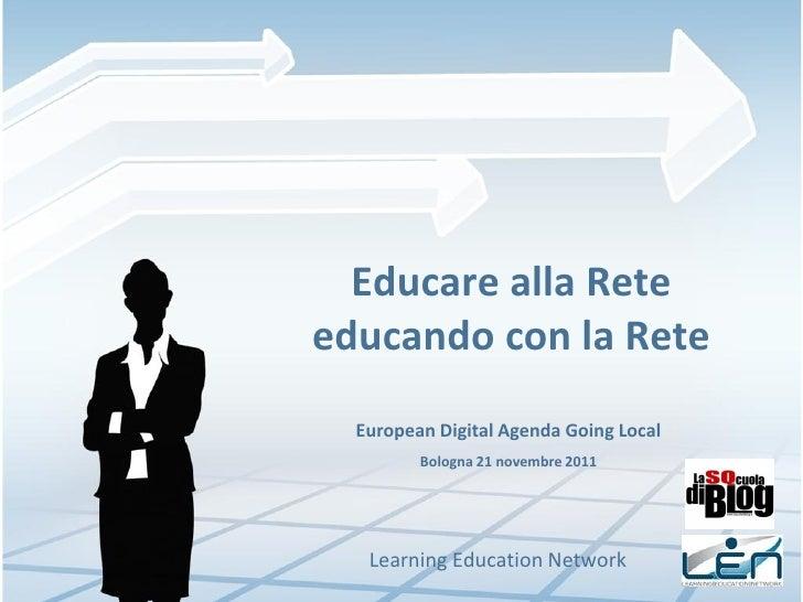 Educare alla Reteeducando con la Rete  European Digital Agenda Going Local         Bologna 21 novembre 2011   Learning Edu...