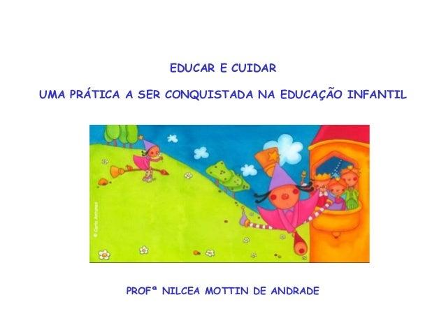 EDUCAR E CUIDAR  UMA PRÁTICA A SER CONQUISTADA NA EDUCAÇÃO INFANTIL  PROFª NILCEA MOTTIN DE ANDRADE