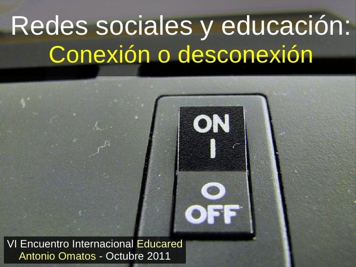 Redes sociales y educación:        Conexión o desconexiónVI Encuentro Internacional Educared   Antonio Omatos - Octubre 2011