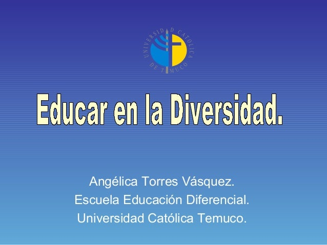 Angélica Torres Vásquez.Escuela Educación Diferencial.Universidad Católica Temuco.