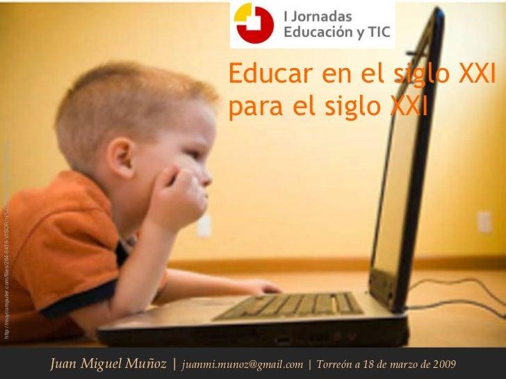 Educar en el siglo XXI para el siglo XXI Juan Miguel Muñoz    juanmi.munoz@gmail.com   Torreón a 18 de marzo de 2009 http:...