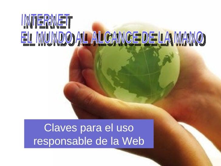 INTERNET EL MUNDO AL ALCANCE DE LA MANO Claves para el uso responsable de la Web