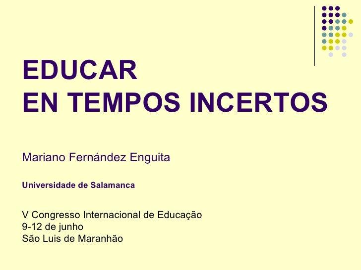 EDUCAR  EN TEMPOS INCERTOS Mariano Fernández Enguita Universidade de Salamanca V Congresso Internacional de Educaç ão 9-12...