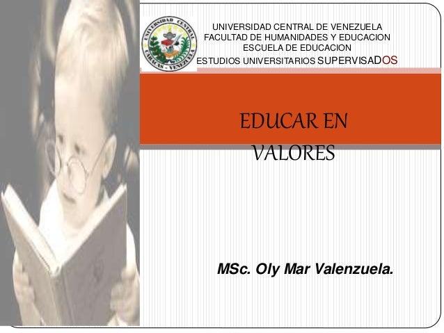 EDUCAR EN VALORES MSc. Oly Mar Valenzuela. UNIVERSIDAD CENTRAL DE VENEZUELA FACULTAD DE HUMANIDADES Y EDUCACION ESCUELA DE...