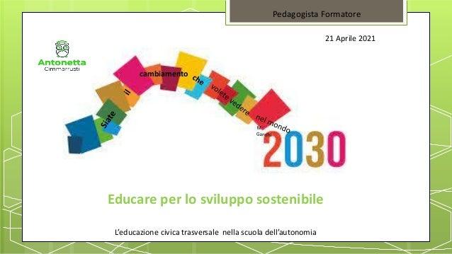 Educare per lo sviluppo sostenibile L'educazione civica trasversale nella scuola dell'autonomia Pedagogista Formatore 21 A...