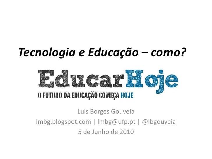 Tecnologia e Educação – como?<br />Luis Borges Gouveia<br />lmbg.blogspot.com | lmbg@ufp.pt | @lbgouveia<br />5 de Junho d...